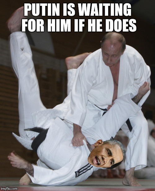 PUTIN IS WAITING FOR HIM IF HE DOES | made w/ Imgflip meme maker