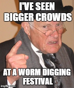 Back In My Day Meme | I'VE SEEN BIGGER CROWDS AT A WORM DIGGING FESTIVAL | image tagged in memes,back in my day | made w/ Imgflip meme maker