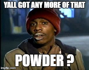 Y'all Got Any More Of That Meme | YALL GOT ANY MORE OF THAT POWDER ? | image tagged in memes,yall got any more of | made w/ Imgflip meme maker