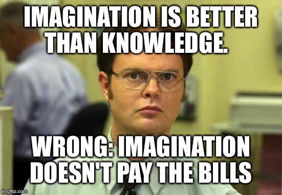 Instagram hipster quote.  | IMAGINATION IS BETTER THAN KNOWLEDGE. WRONG: IMAGINATION DOESN'T PAY THE BILLS | image tagged in memes,dwight schrute | made w/ Imgflip meme maker
