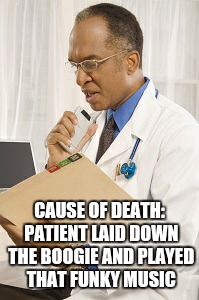 CAUSE OF DEATH: PATIENT LAID DOWN THE BOOGIE AND PLAYED THAT FUNKY MUSIC | image tagged in funk,boogie | made w/ Imgflip meme maker