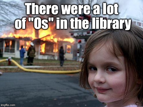 "Disaster Girl Meme | There were a lot of ""Os"" in the library 