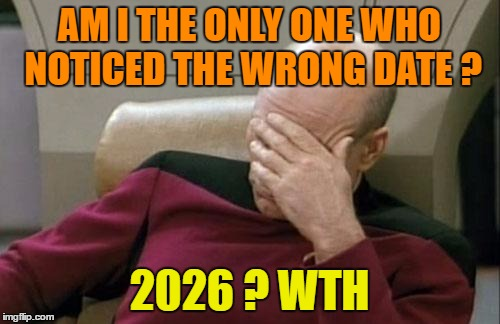 Captain Picard Facepalm Meme | AM I THE ONLY ONE WHO NOTICED THE WRONG DATE ? 2026 ? WTH | image tagged in memes,captain picard facepalm | made w/ Imgflip meme maker