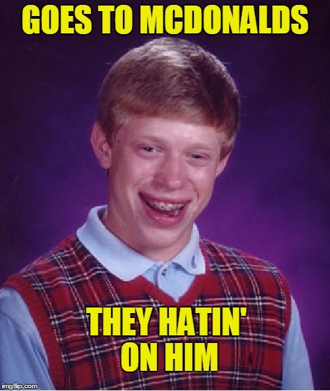 Bad Luck Brian Meme | GOES TO MCDONALDS THEY HATIN' ON HIM | image tagged in memes,bad luck brian | made w/ Imgflip meme maker
