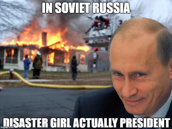 IN SOVIET RUSSIA DISASTER GIRL ACTUALLY PRESIDENT | made w/ Imgflip meme maker