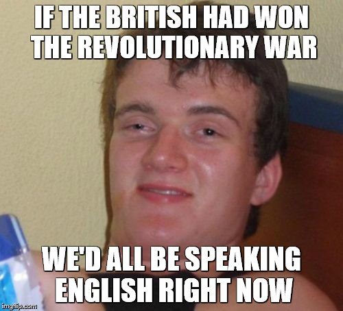 10 Guy Meme | IF THE BRITISH HAD WON THE REVOLUTIONARY WAR WE'D ALL BE SPEAKING ENGLISH RIGHT NOW | image tagged in memes,10 guy | made w/ Imgflip meme maker