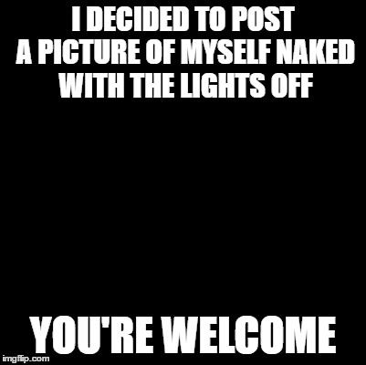 Kind of NSFW | I DECIDED TO POST A PICTURE OF MYSELF NAKED WITH THE LIGHTS OFF YOU'RE WELCOME | image tagged in blank,you know you like it,dont you squidward | made w/ Imgflip meme maker