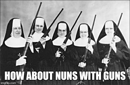HOW ABOUT NUNS WITH GUNS | made w/ Imgflip meme maker