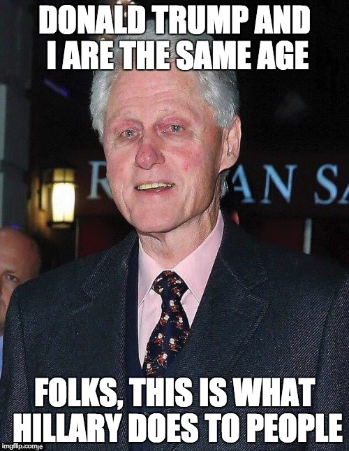 Bill Clinton looking rough | DONALD TRUMP AND I ARE THE SAME AGE FOLKS, THIS IS WHAT HILLARY DOES TO PEOPLE | image tagged in bill clinton looking rough | made w/ Imgflip meme maker