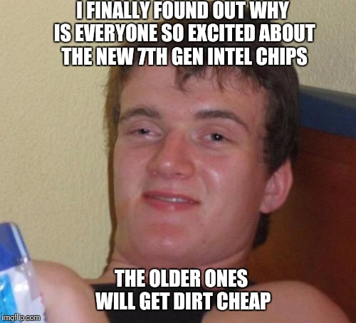 10 Guy | I FINALLY FOUND OUT WHY IS EVERYONE SO EXCITED ABOUT THE NEW 7TH GEN INTEL CHIPS THE OLDER ONES WILL GET DIRT CHEAP | image tagged in memes,10 guy | made w/ Imgflip meme maker