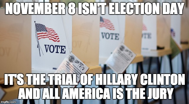 Voting Booth | NOVEMBER 8 ISN'T ELECTION DAY IT'S THE TRIAL OF HILLARY CLINTON AND ALL AMERICA IS THE JURY | image tagged in voting booth | made w/ Imgflip meme maker