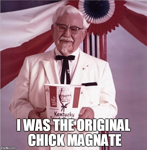 Just for the record.... | I WAS THE ORIGINAL CHICK MAGNATE | image tagged in kfc colonel sanders,funny,pun | made w/ Imgflip meme maker