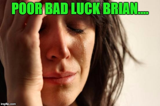 First World Problems Meme | POOR BAD LUCK BRIAN.... | image tagged in memes,first world problems | made w/ Imgflip meme maker
