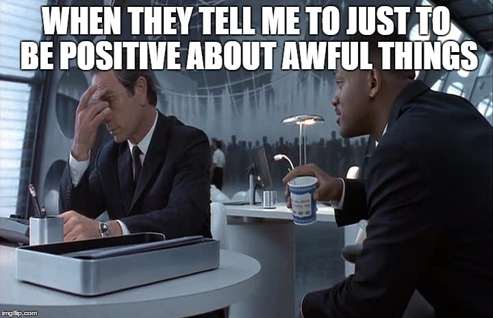 be positive | WHEN THEY TELL ME TO JUST TO BE POSITIVE ABOUT AWFUL THINGS | image tagged in be positive,positive thinking | made w/ Imgflip meme maker
