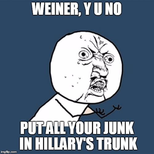 Y U No Meme | WEINER, Y U NO PUT ALL YOUR JUNK IN HILLARY'S TRUNK | image tagged in memes,y u no | made w/ Imgflip meme maker