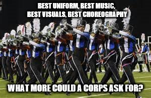 Blue Devils Drum Corps | BEST UNIFORM, BEST MUSIC, BEST VISUALS, BEST CHOREOGRAPHY WHAT MORE COULD A CORPS ASK FOR? | image tagged in blue devils,drum corps,best drum corps,beyond marching band,music | made w/ Imgflip meme maker