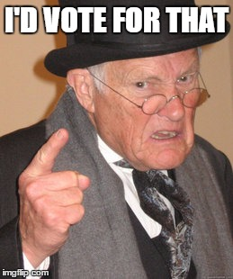 Back In My Day Meme | I'D VOTE FOR THAT | image tagged in memes,back in my day | made w/ Imgflip meme maker