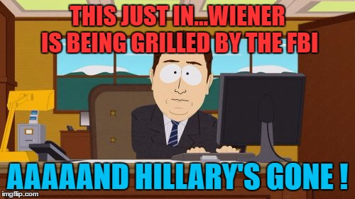 Aaaaand Its Gone Meme | THIS JUST IN...WIENER IS BEING GRILLED BY THE FBI AAAAAND HILLARY'S GONE ! | image tagged in memes,aaaaand its gone | made w/ Imgflip meme maker