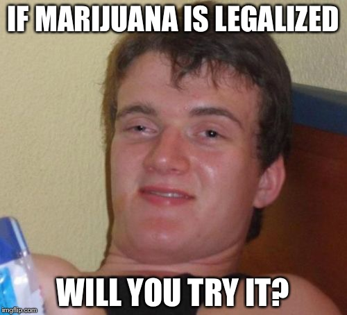 10 Guy Meme |  IF MARIJUANA IS LEGALIZED; WILL YOU TRY IT? | image tagged in memes,10 guy | made w/ Imgflip meme maker