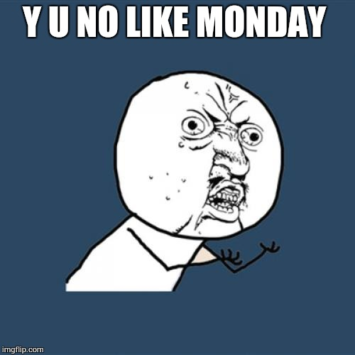 Y U No Meme | Y U NO LIKE MONDAY | image tagged in memes,y u no | made w/ Imgflip meme maker