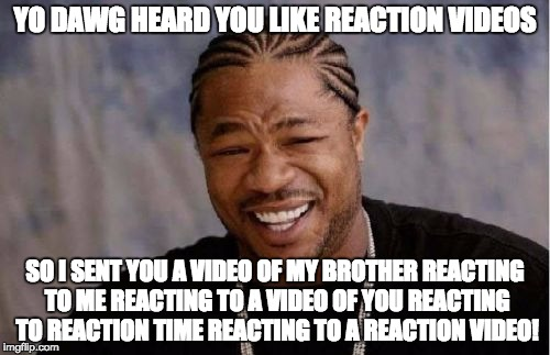 Yo Dawg Heard You | YO DAWG HEARD YOU LIKE REACTION VIDEOS SO I SENT YOU A VIDEO OF MY BROTHER REACTING TO ME REACTING TO A VIDEO OF YOU REACTING TO REACTION TI | image tagged in memes,yo dawg heard you,overkill,reaction,reactions | made w/ Imgflip meme maker