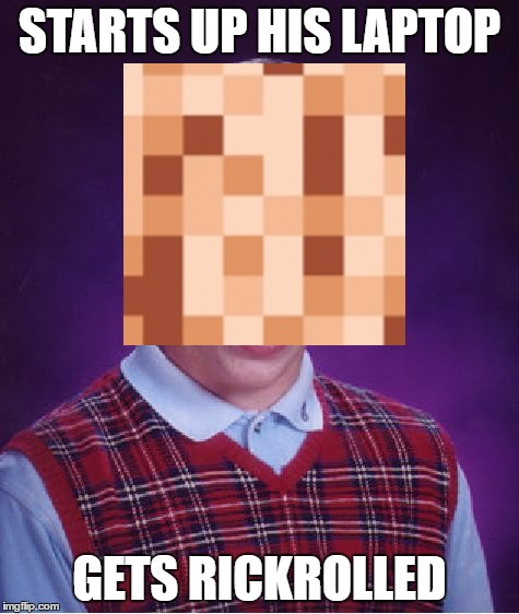 Bad Luck Brian Meme | STARTS UP HIS LAPTOP GETS RICKROLLED | image tagged in memes,bad luck brian | made w/ Imgflip meme maker
