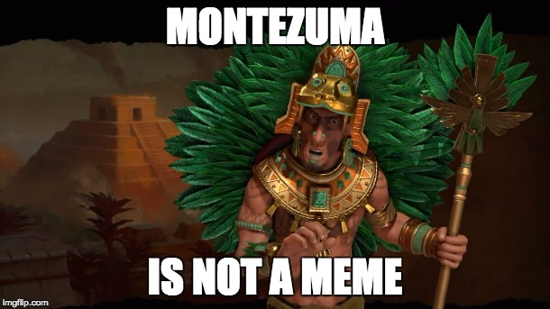 MONTEZUMA IS NOT A MEME | image tagged in civilization,civ 6,czbacklash,zito,montezuma | made w/ Imgflip meme maker