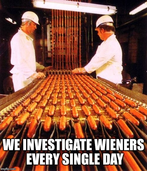 WE INVESTIGATE WIENERS EVERY SINGLE DAY | made w/ Imgflip meme maker