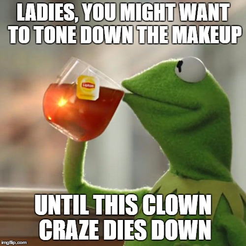 But Thats None Of My Business Meme | LADIES, YOU MIGHT WANT TO TONE DOWN THE MAKEUP UNTIL THIS CLOWN CRAZE DIES DOWN | image tagged in memes,but thats none of my business,kermit the frog | made w/ Imgflip meme maker