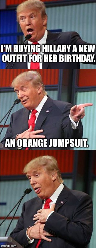 Bad Pun Trump | I'M BUYING HILLARY A NEW OUTFIT FOR HER BIRTHDAY. AN ORANGE JUMPSUIT. | image tagged in bad pun trump | made w/ Imgflip meme maker