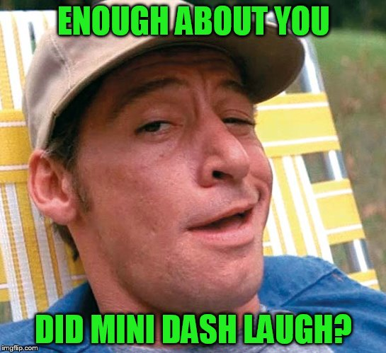 ENOUGH ABOUT YOU DID MINI DASH LAUGH? | made w/ Imgflip meme maker