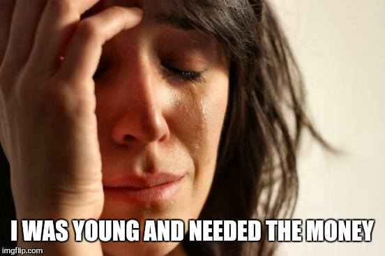 First World Problems Meme | I WAS YOUNG AND NEEDED THE MONEY | image tagged in memes,first world problems | made w/ Imgflip meme maker