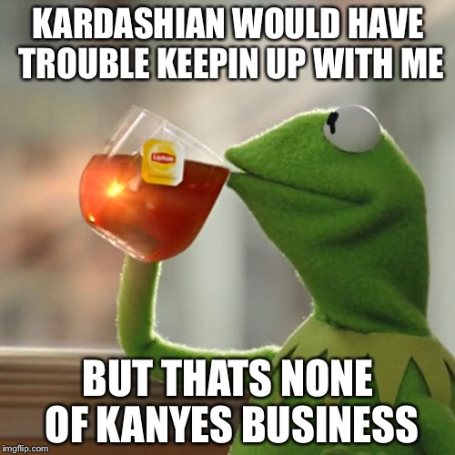 But Thats None Of My Business Meme | KARDASHIAN WOULD HAVE TROUBLE KEEPIN UP WITH ME BUT THATS NONE OF KANYES BUSINESS | image tagged in memes,but thats none of my business,kermit the frog | made w/ Imgflip meme maker