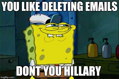 Dont You Squidward Meme | YOU LIKE DELETING EMAILS DONT YOU HILLARY | image tagged in memes,dont you squidward | made w/ Imgflip meme maker