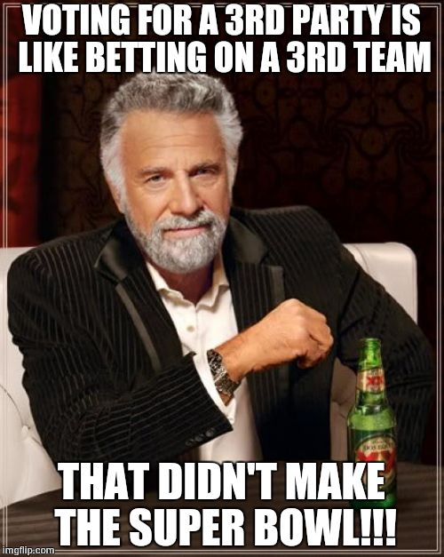 The Most Interesting Man In The World Meme | VOTING FOR A 3RD PARTY IS LIKE BETTING ON A 3RD TEAM THAT DIDN'T MAKE THE SUPER BOWL!!! | image tagged in memes,the most interesting man in the world | made w/ Imgflip meme maker