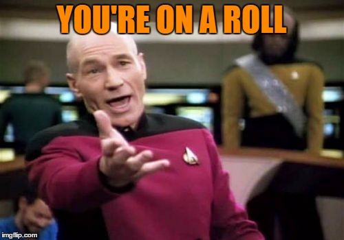 Picard Wtf Meme | YOU'RE ON A ROLL | image tagged in memes,picard wtf | made w/ Imgflip meme maker