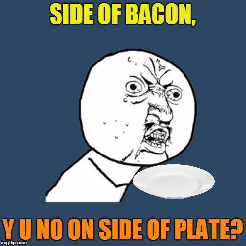 Y U No Meme | SIDE OF BACON, Y U NO ON SIDE OF PLATE? | image tagged in memes,y u no | made w/ Imgflip meme maker