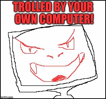 blank | TROLLED BY YOUR OWN COMPUTER! | image tagged in blank | made w/ Imgflip meme maker