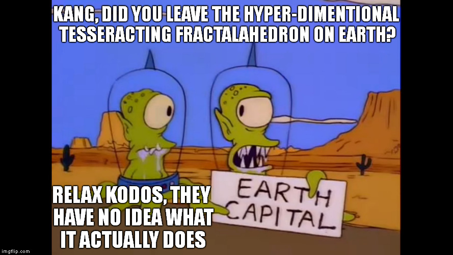 Kodos and Kang - Earth Capital | KANG, DID YOU LEAVE THE HYPER-DIMENTIONAL TESSERACTING FRACTALAHEDRON ON EARTH? RELAX KODOS, THEY HAVE NO IDEA WHAT IT ACTUALLY DOES | image tagged in kodos and kang - earth capital | made w/ Imgflip meme maker
