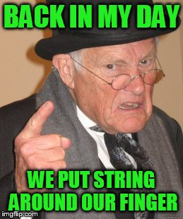 Back In My Day Meme | BACK IN MY DAY WE PUT STRING AROUND OUR FINGER | image tagged in memes,back in my day | made w/ Imgflip meme maker