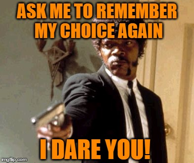 Say That Again I Dare You Meme | ASK ME TO REMEMBER MY CHOICE AGAIN I DARE YOU! | image tagged in memes,say that again i dare you | made w/ Imgflip meme maker