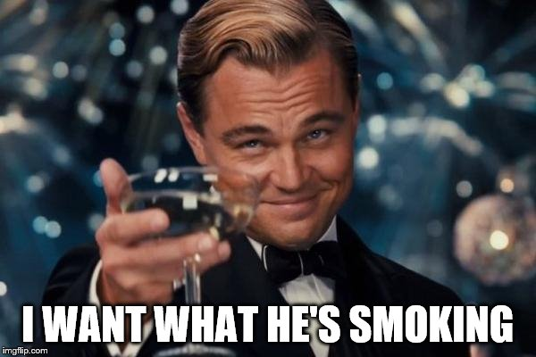 Leonardo Dicaprio Cheers Meme | I WANT WHAT HE'S SMOKING | image tagged in memes,leonardo dicaprio cheers | made w/ Imgflip meme maker