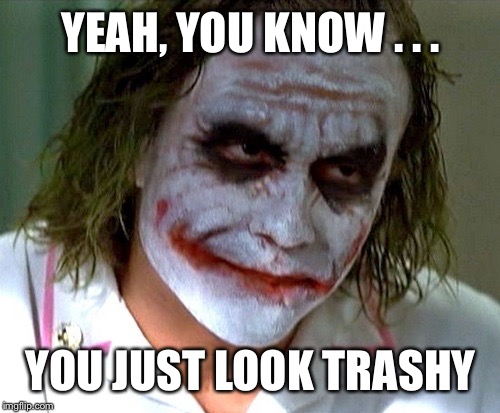 YEAH, YOU KNOW . . . YOU JUST LOOK TRASHY | made w/ Imgflip meme maker