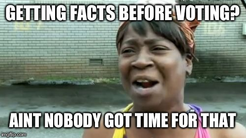 Aint Nobody Got Time For That Meme | GETTING FACTS BEFORE VOTING? AINT NOBODY GOT TIME FOR THAT | image tagged in memes,aint nobody got time for that | made w/ Imgflip meme maker