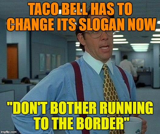 "That Would Be Great Meme | TACO BELL HAS TO CHANGE ITS SLOGAN NOW ""DON'T BOTHER RUNNING TO THE BORDER"" 