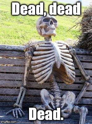 Waiting Skeleton Meme | Dead, dead Dead. | image tagged in memes,waiting skeleton | made w/ Imgflip meme maker
