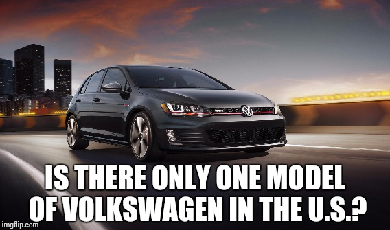 IS THERE ONLY ONE MODEL OF VOLKSWAGEN IN THE U.S.? | made w/ Imgflip meme maker
