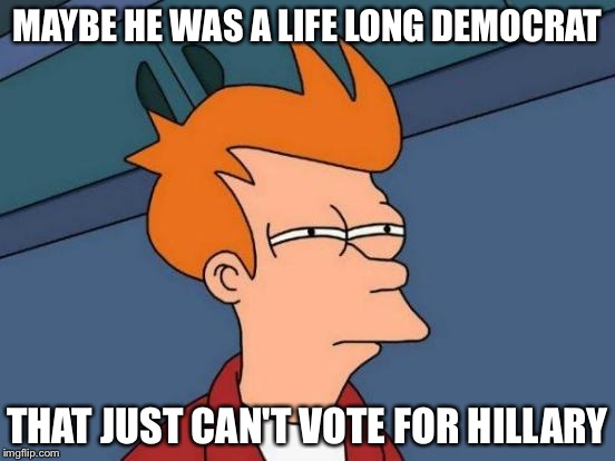 Futurama Fry Meme | MAYBE HE WAS A LIFE LONG DEMOCRAT THAT JUST CAN'T VOTE FOR HILLARY | image tagged in memes,futurama fry | made w/ Imgflip meme maker