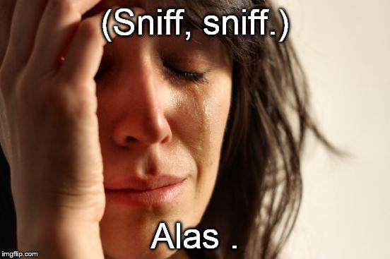 First World Problems Meme | (Sniff, sniff.) Alas . | image tagged in memes,first world problems | made w/ Imgflip meme maker