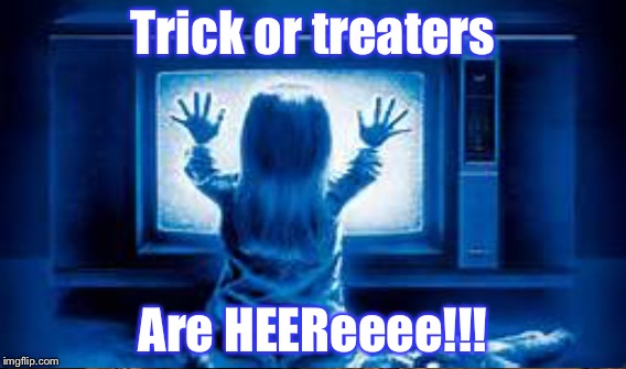 Happy Halloween  | Trick or treaters Are HEEReeee!!! | image tagged in halloween,poltergeist,memes | made w/ Imgflip meme maker